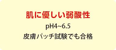 肌に優しい弱酸性 pH4~6.5 皮膚パッチ試験でも合格